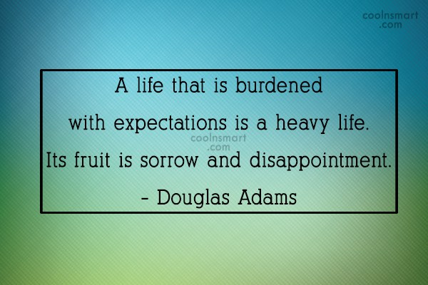 Expectation Quote: A life that is burdened with expectations...