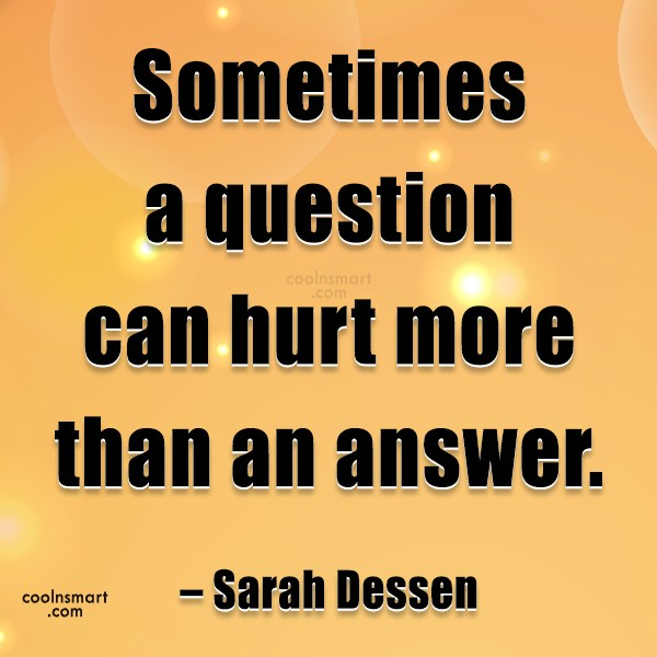 Quote: Sometimes a question can hurt more than...