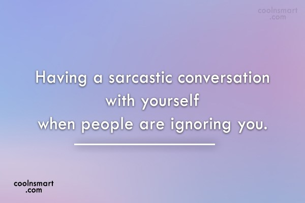 Quote: Having a sarcastic conversation with yourself when...