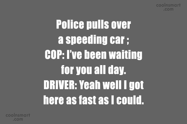 Sarcastic Quote: Police pulls over a speeding car ;...