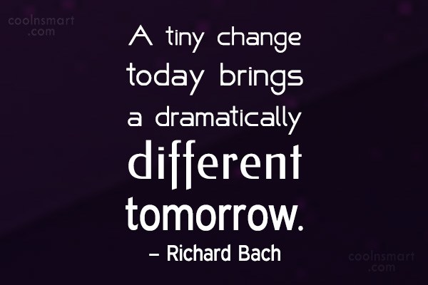 Change Quote: A tiny change today brings a dramatically...