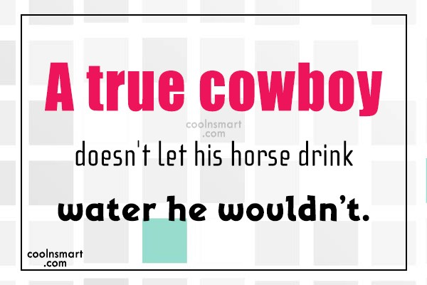Cowboy Quote: A true cowboy doesn't let his horse...