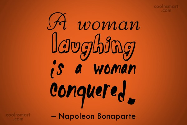 Quote: A woman laughing is a woman conquered....