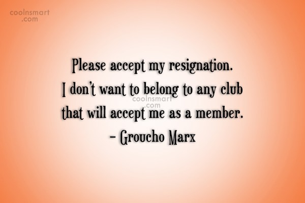 Quote: Please accept my resignation. I don't want...