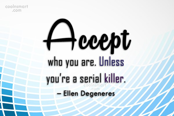 Quote: Accept who you are. Unless you're a...