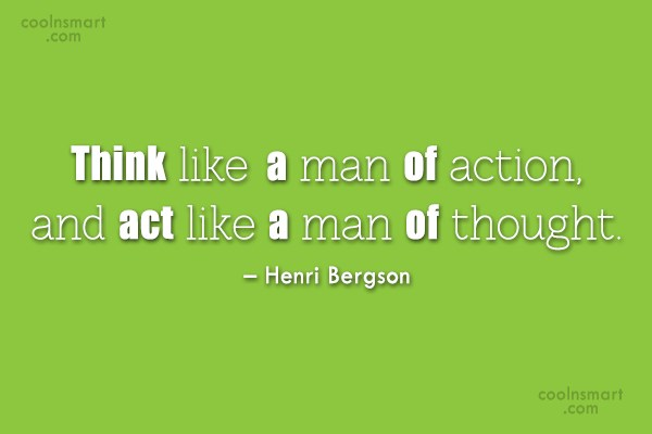 Quote: Think like a man of action, and...