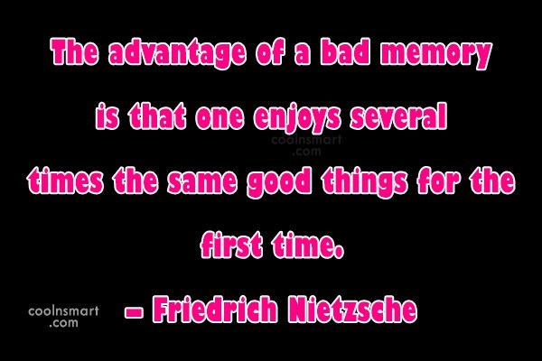 Quote: The advantage of a bad memory is...