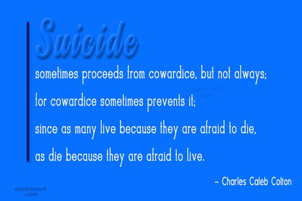 Quote: Suicide sometimes proceeds from cowardice, but not...