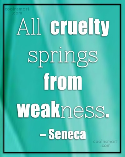 Weakness Quote: All cruelty springs from weakness. – Seneca