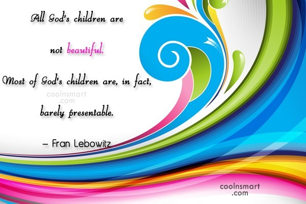 Quote: All God's children are not beautiful. Most...