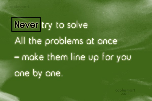 Problem Quote: Never try to solve all the problems...