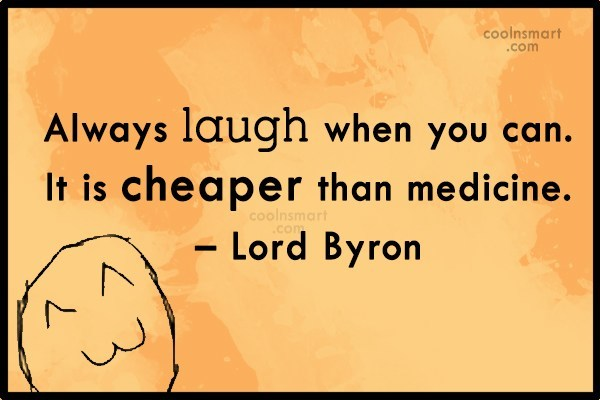 Quote: Always laugh when you can. It is...