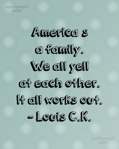 America Quote: America's a family. We all yell at...