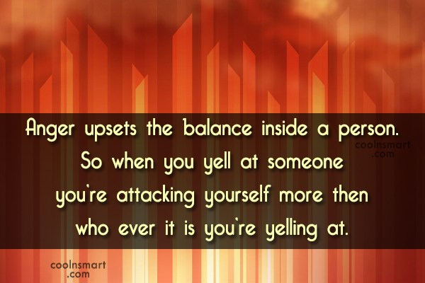 Quote: Anger upsets the balance inside a person....
