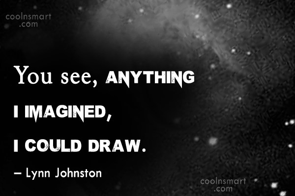 Quote: You see, anything I imagined, I could...