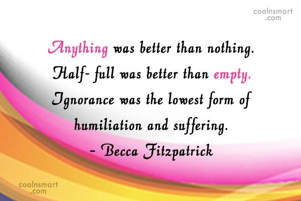 Humility Quote: Anything was better than nothing. Half- full...