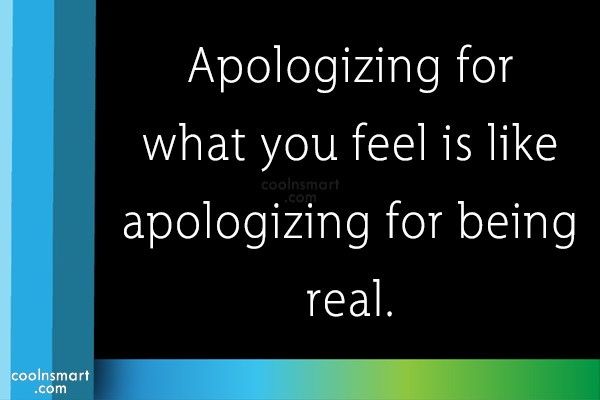 Sorry Quote: Apologizing for what you feel is like...