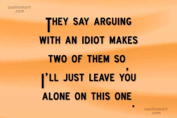 Argument Quote: They say arguing with an idiot makes...