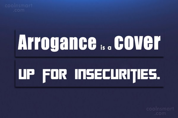 Arrogance Quote: Arrogance is a cover up for insecurities.