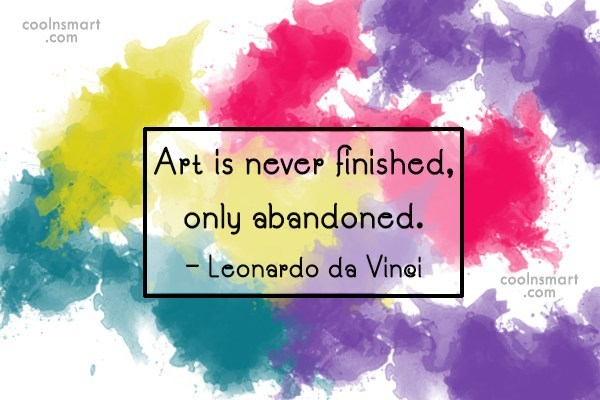 Art Quote: Art is never finished, only abandoned. –...