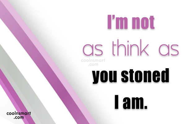Drugs Quote: I'm not as think as you stoned...