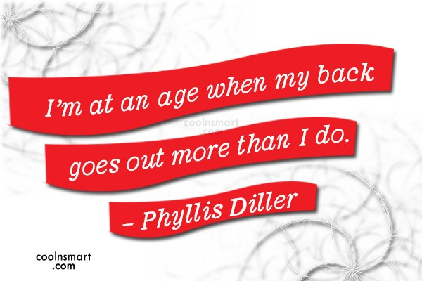 Quote: I'm at an age when my back...