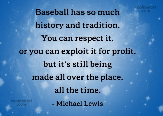 Quote: Baseball has so much history and tradition....