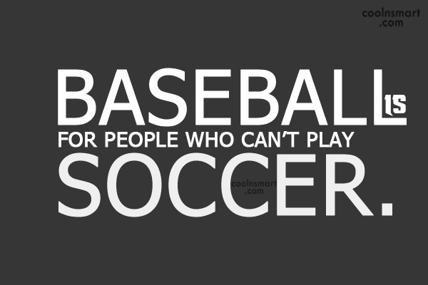 Soccer Quote: Baseball is for people who can't play...