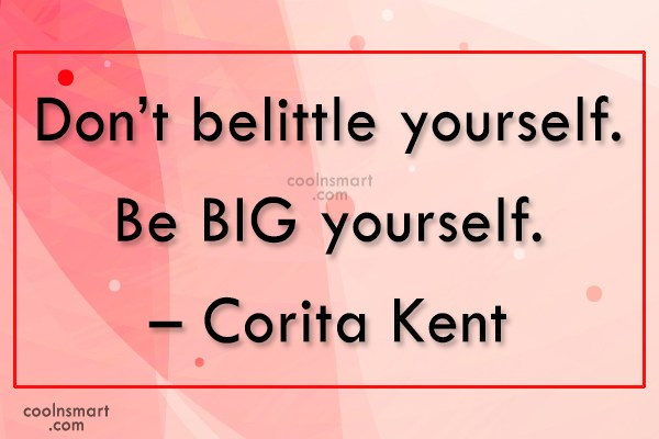 Quote: Don't belittle yourself. Be BIG yourself. –...