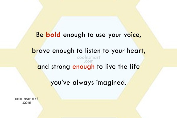 Be bold enough to use your voice,...