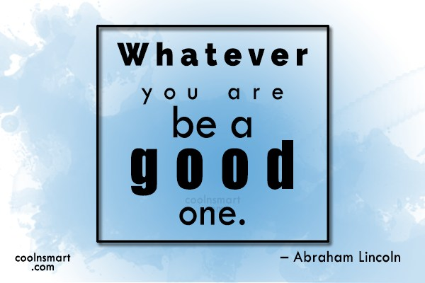 Quote: Whatever you are be a good one....