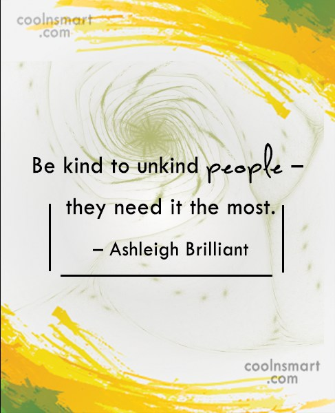 Quote: Be kind to unkind people – they...
