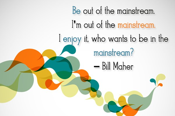 Quote: Be out of the mainstream. I'm out...