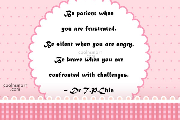 Quote: Be patient when you are frustrated. Be...