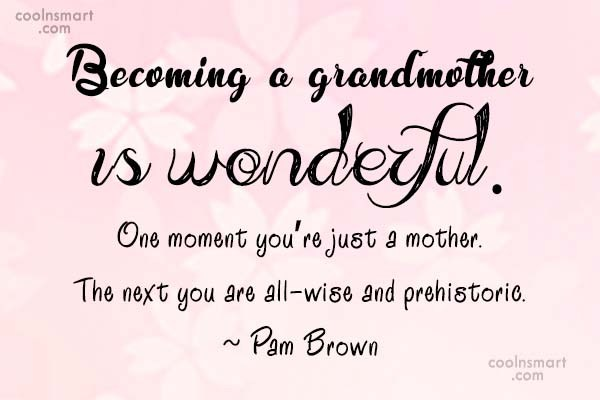 Grandmother Quote: Becoming a grandmother is wonderful.One moment you're...