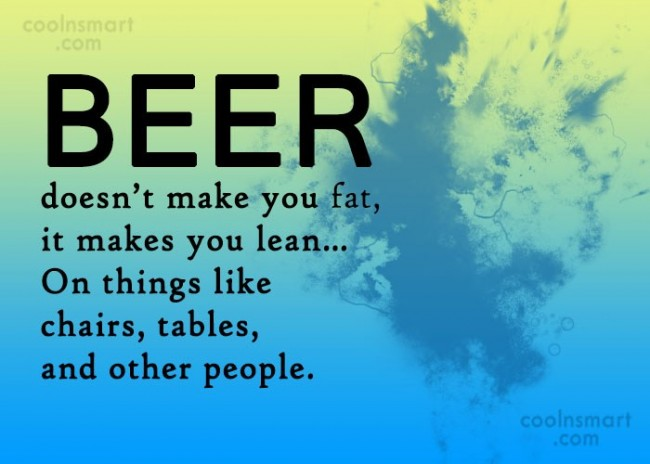 Alcohol Quote: Beer doesn't make you fat, it makes...
