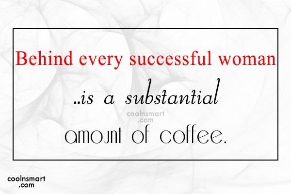 Coffee Quote: Behind every successful woman ..is a substantial...