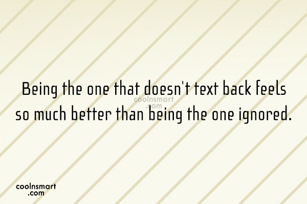 Being Ignored Quote: Being the one that doesnt text back...