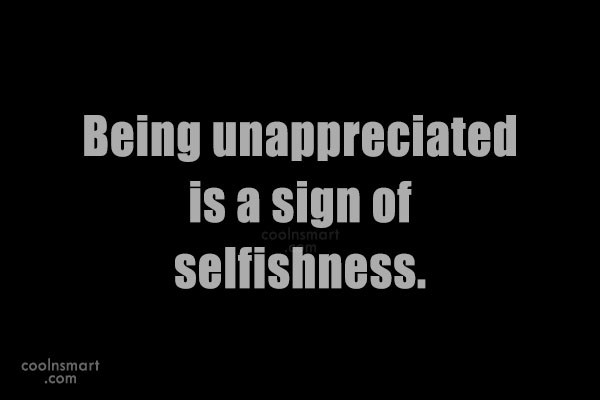 Selfishness Quote: Being unappreciated is a sign of selfishness.