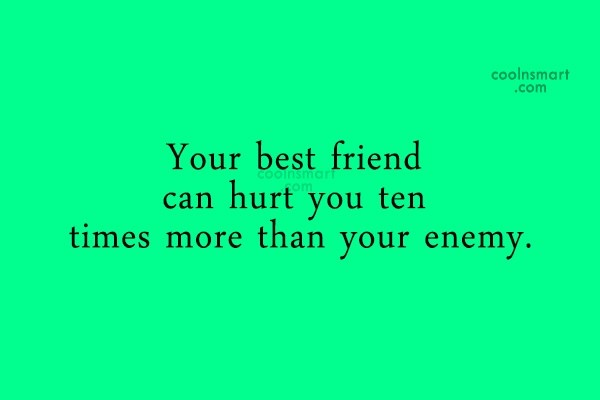 Enemy Quote: Your best friend can hurt you ten...