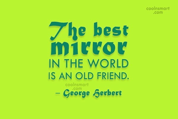 Quote: The best mirror in the world is...