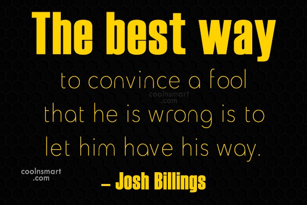 Quote: The best way to convince a fool...