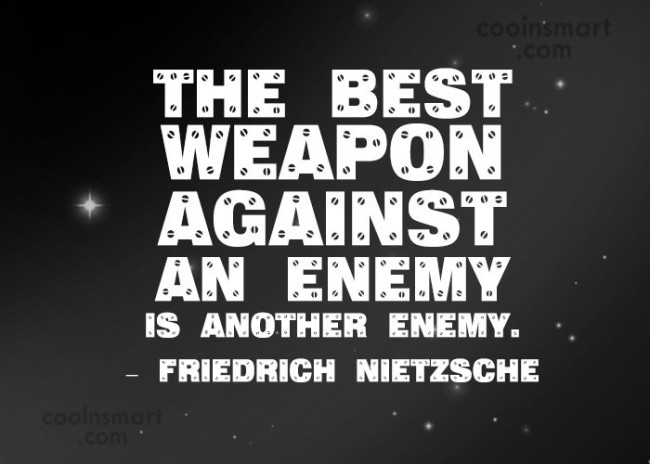 Quote: The best weapon against an enemy is...