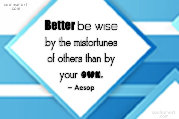 Quote: Better be wise by the misfortunes of...