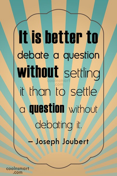 Quote: It is better to debate a question...