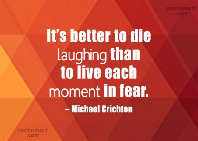 Quote: It's better to die laughing than to...