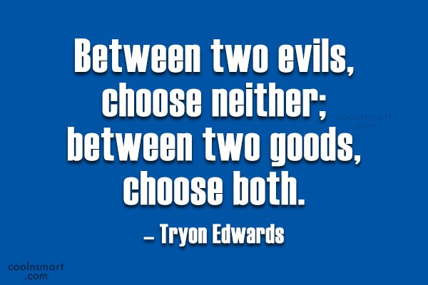 Quote: Between two evils, choose neither; between two...