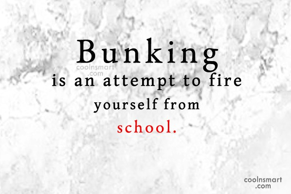 School Quote: Bunking is an attempt to fire yourself...