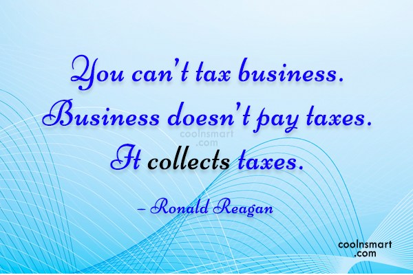 Tax Quote: You can't tax business. Business doesn't pay...