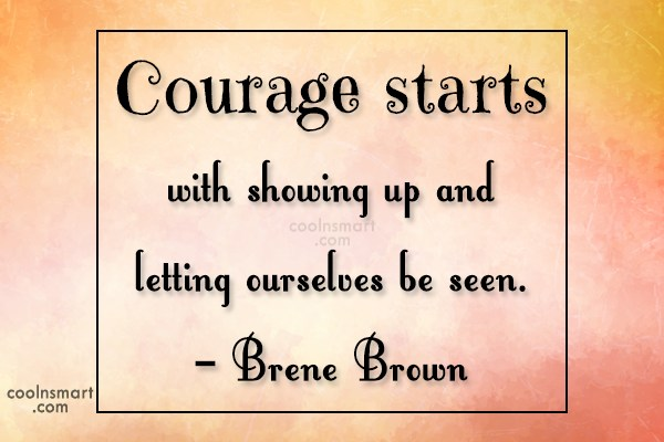 Courage Quote: Courage starts with showing up and letting...